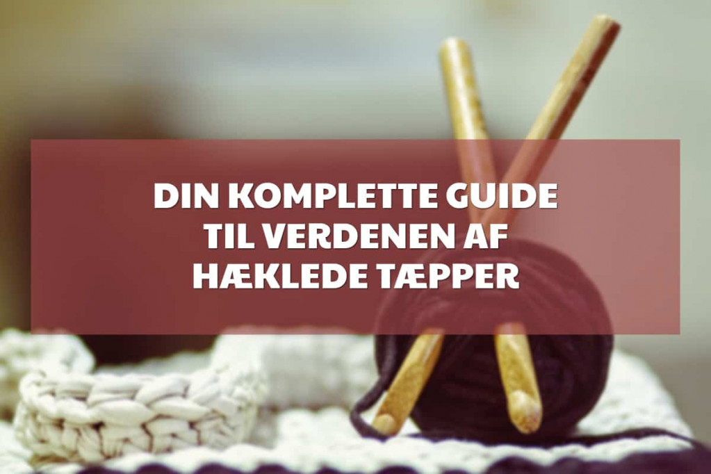 Din komplette guide til verdenen af hæklede tæpper